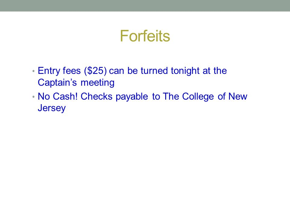 Forfeits Entry fees ($25) can be turned tonight at the Captain's meeting.