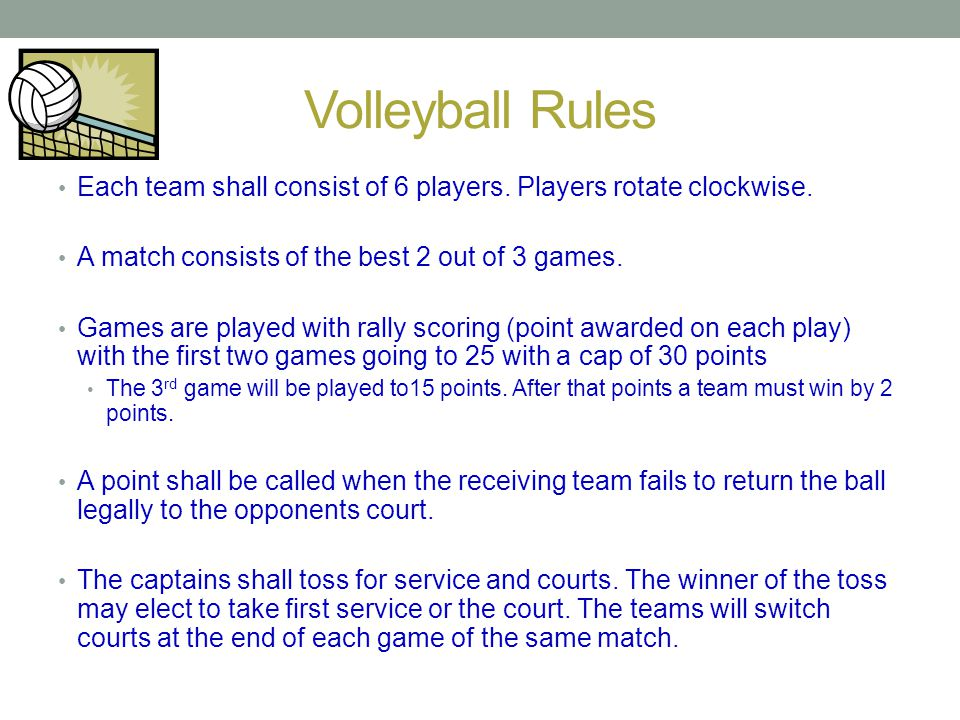 Volleyball Rules Each team shall consist of 6 players. Players rotate clockwise. A match consists of the best 2 out of 3 games.