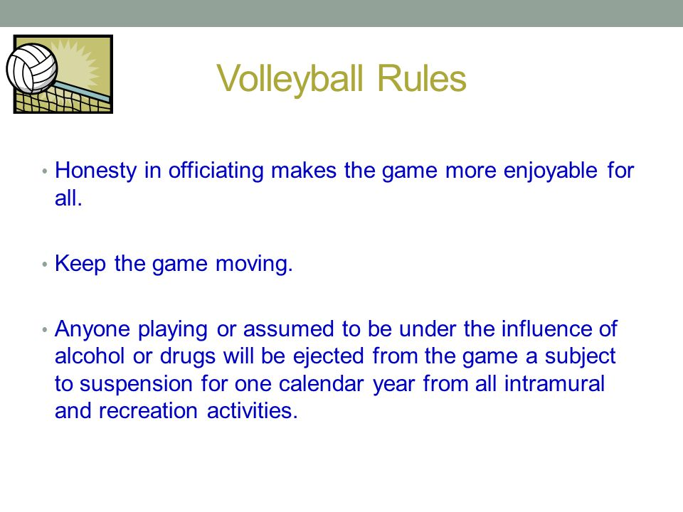 Volleyball Rules Honesty in officiating makes the game more enjoyable for all. Keep the game moving.