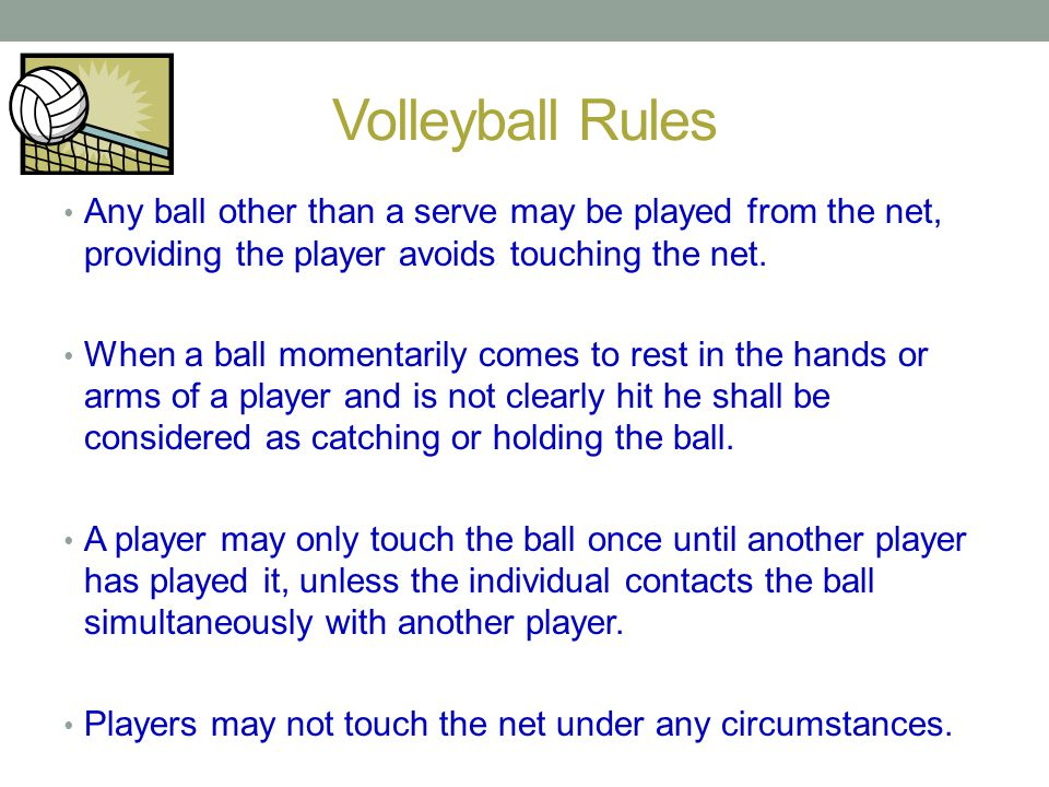 Volleyball Rules Any ball other than a serve may be played from the net, providing the player avoids touching the net.