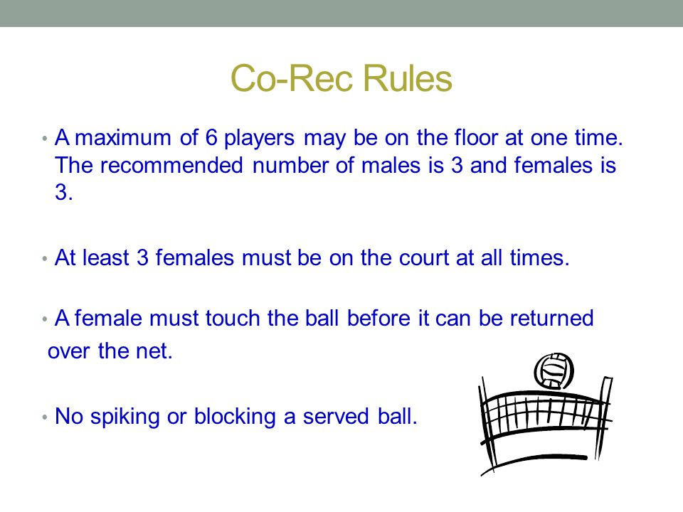 Co-Rec Rules A maximum of 6 players may be on the floor at one time. The recommended number of males is 3 and females is 3.