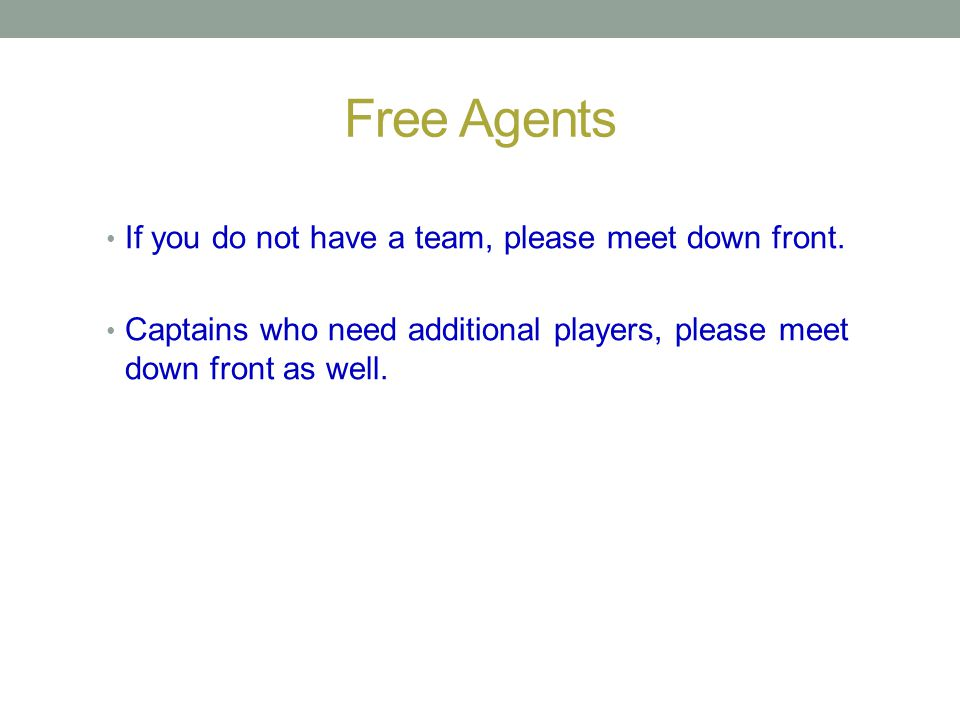 Free Agents If you do not have a team, please meet down front.