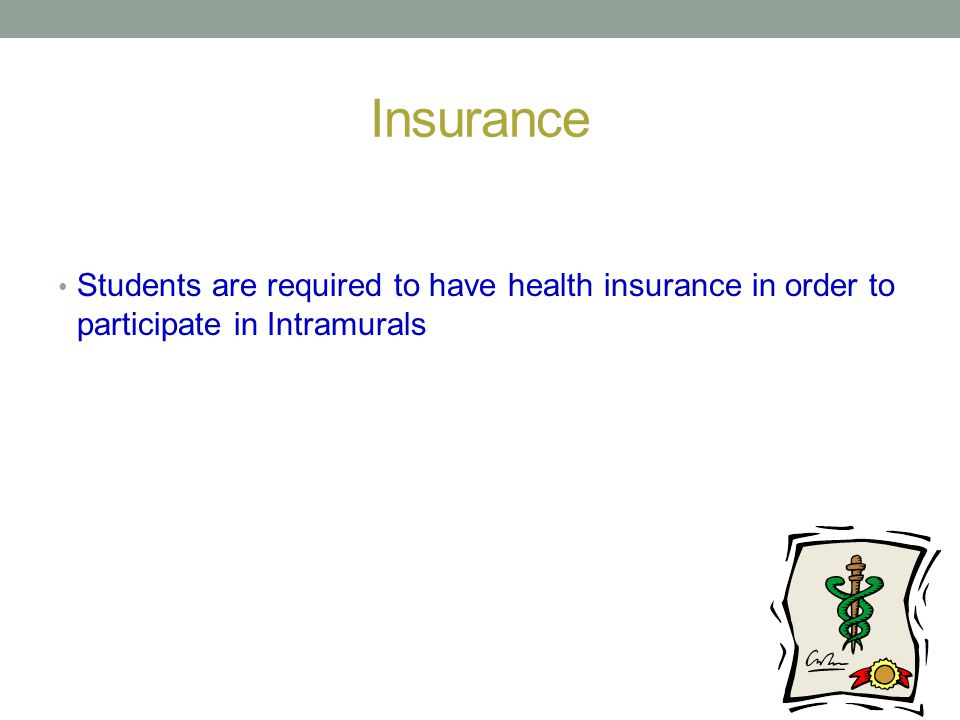 Insurance Students are required to have health insurance in order to participate in Intramurals