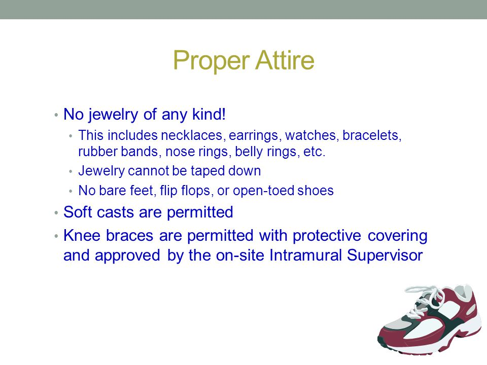 Proper Attire No jewelry of any kind! Soft casts are permitted