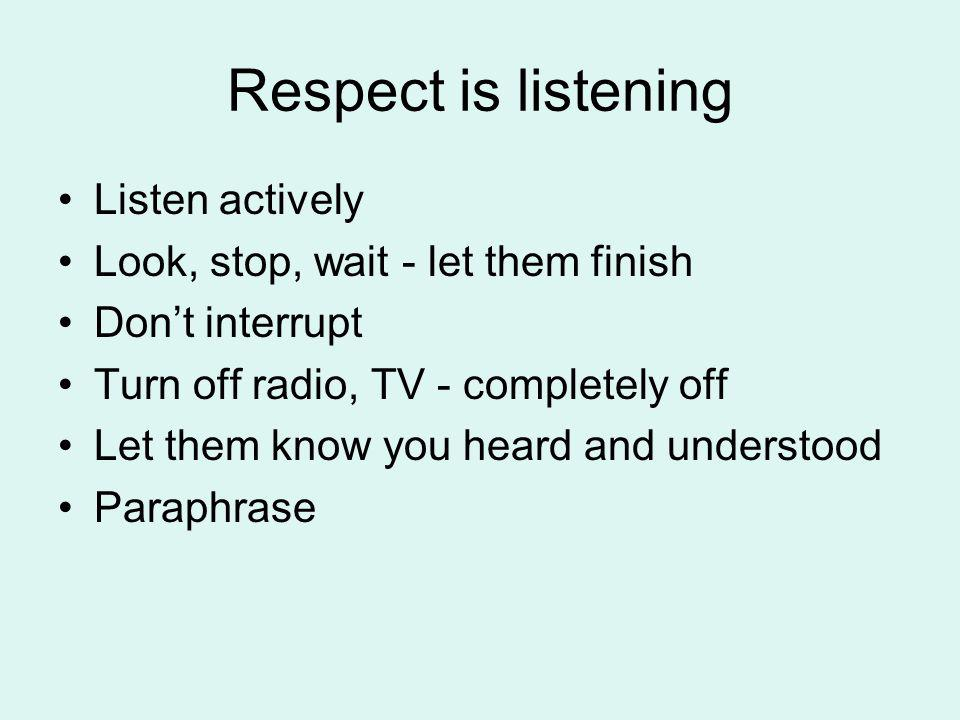 Respect is listening Listen actively