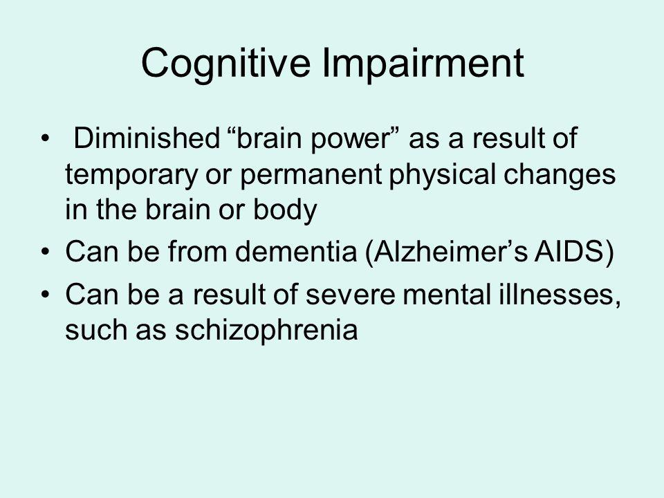 Cognitive Impairment Diminished brain power as a result of temporary or permanent physical changes in the brain or body.
