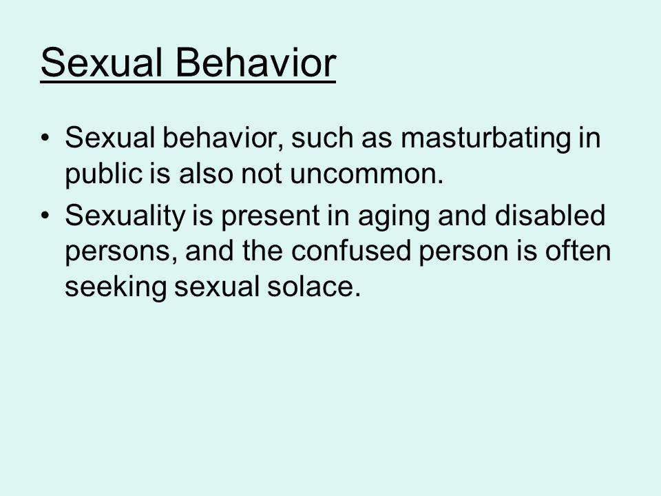 Sexual Behavior Sexual behavior, such as masturbating in public is also not uncommon.