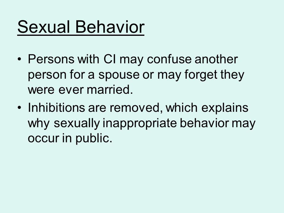 Sexual Behavior Persons with CI may confuse another person for a spouse or may forget they were ever married.