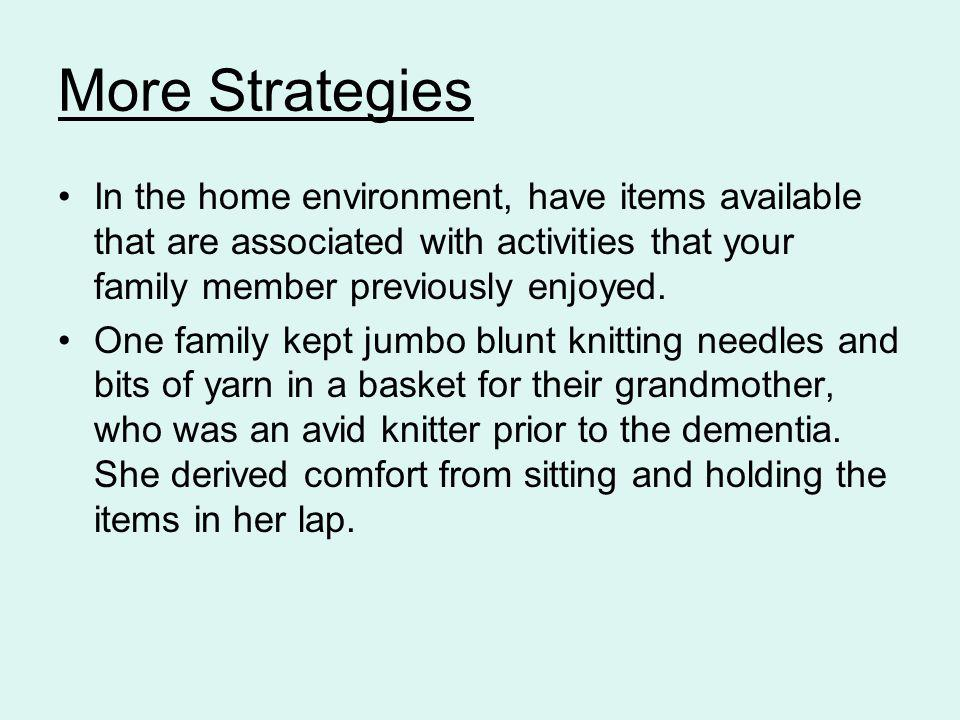 More Strategies In the home environment, have items available that are associated with activities that your family member previously enjoyed.