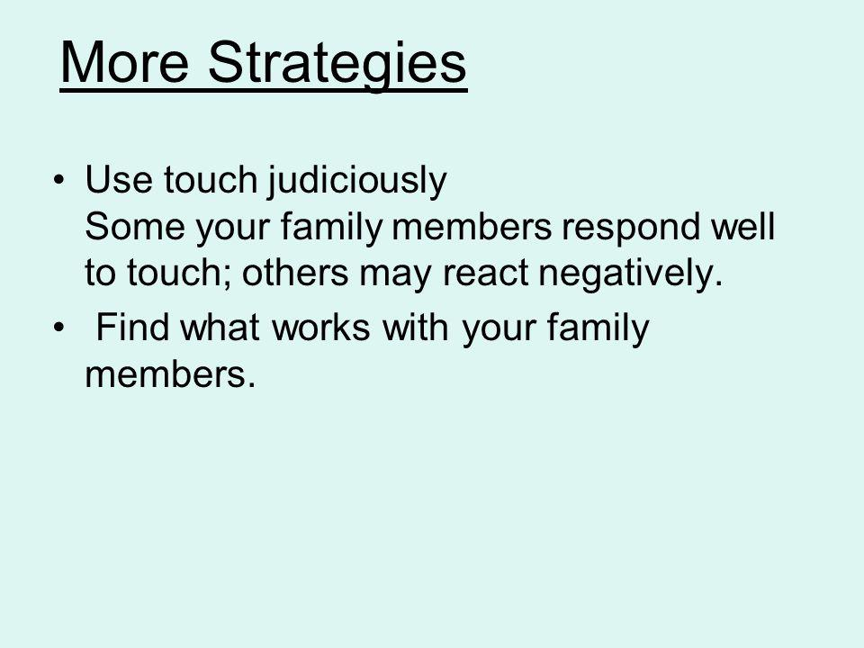 More Strategies Use touch judiciously Some your family members respond well to touch; others may react negatively.