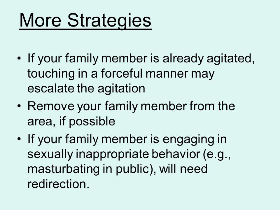 More Strategies If your family member is already agitated, touching in a forceful manner may escalate the agitation.