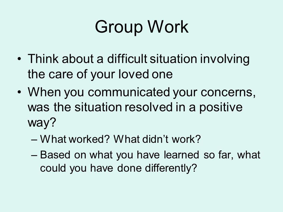 Group Work Think about a difficult situation involving the care of your loved one.