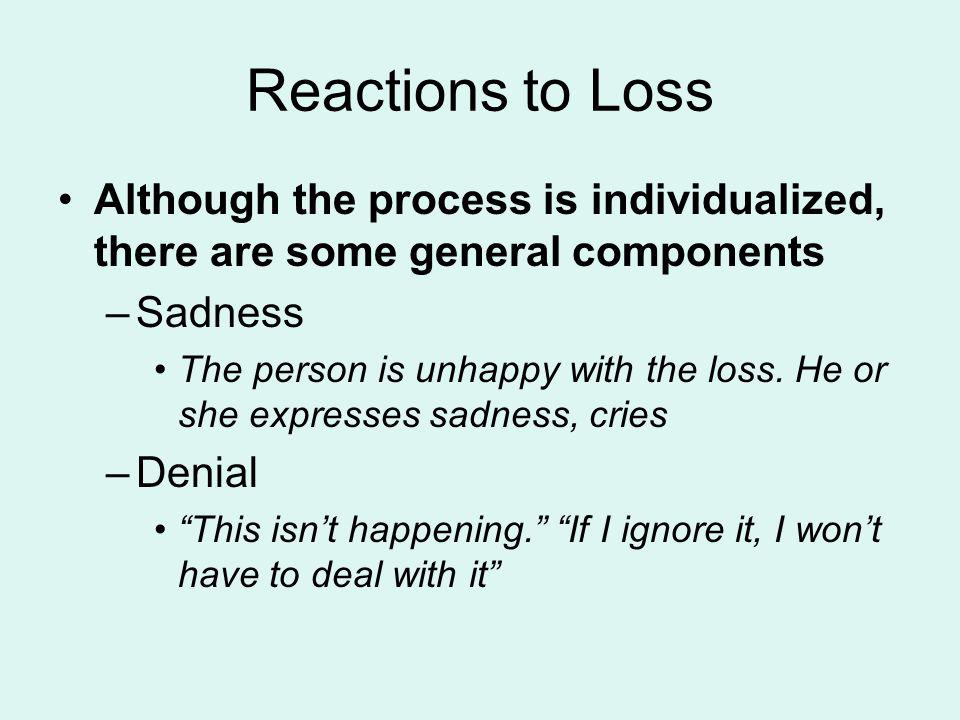 Reactions to Loss Although the process is individualized, there are some general components. Sadness.