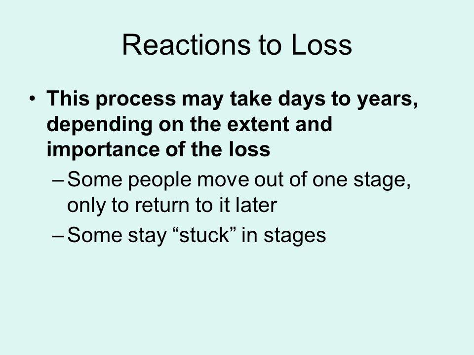 Reactions to Loss This process may take days to years, depending on the extent and importance of the loss.