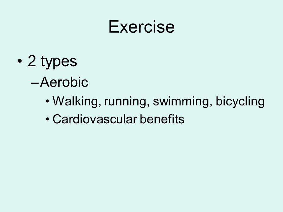 Exercise 2 types Aerobic Walking, running, swimming, bicycling