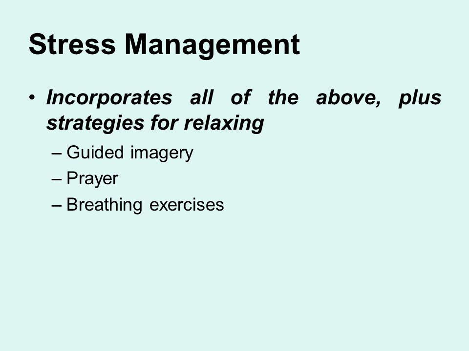Stress Management Incorporates all of the above, plus strategies for relaxing. Guided imagery. Prayer.