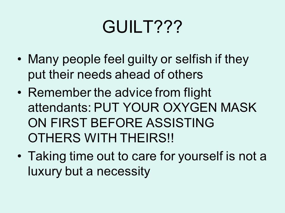 GUILT Many people feel guilty or selfish if they put their needs ahead of others.