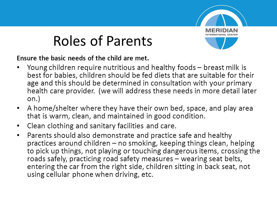 Roles of Parents Ensure the basic needs of the child are met.