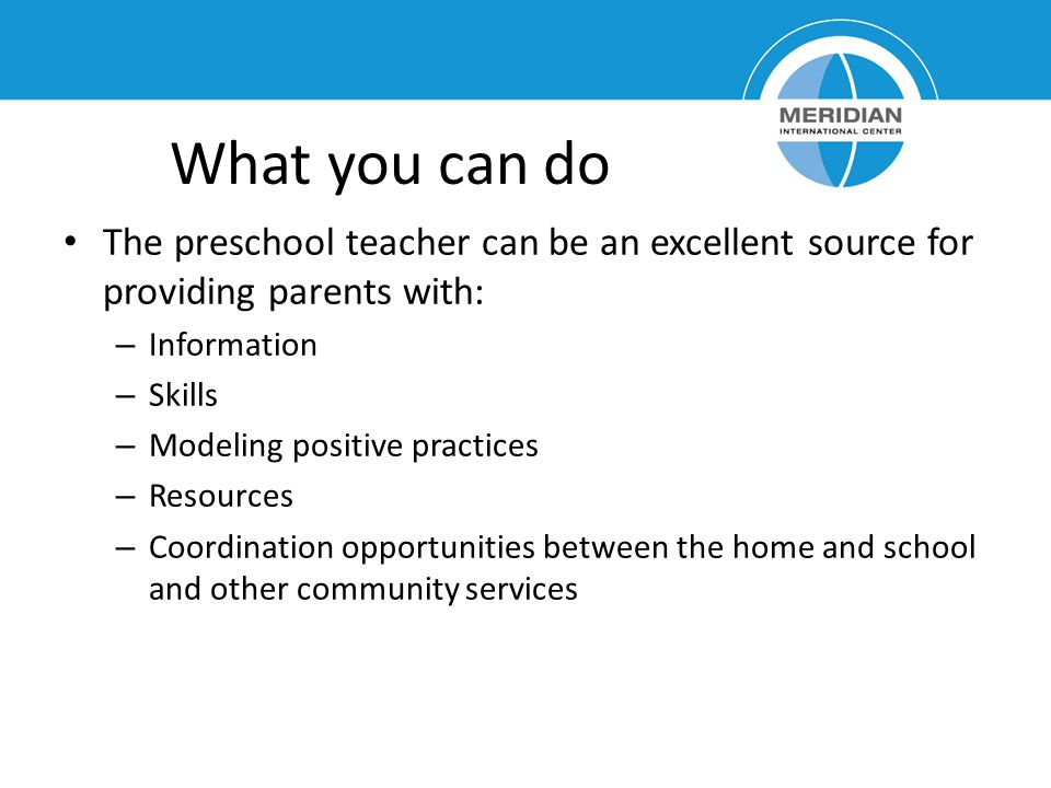 What you can do The preschool teacher can be an excellent source for providing parents with: Information.
