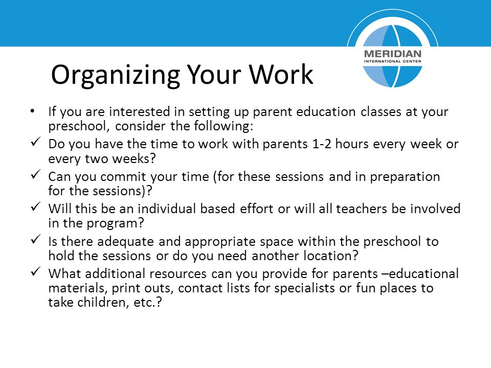 Organizing Your Work If you are interested in setting up parent education classes at your preschool, consider the following: