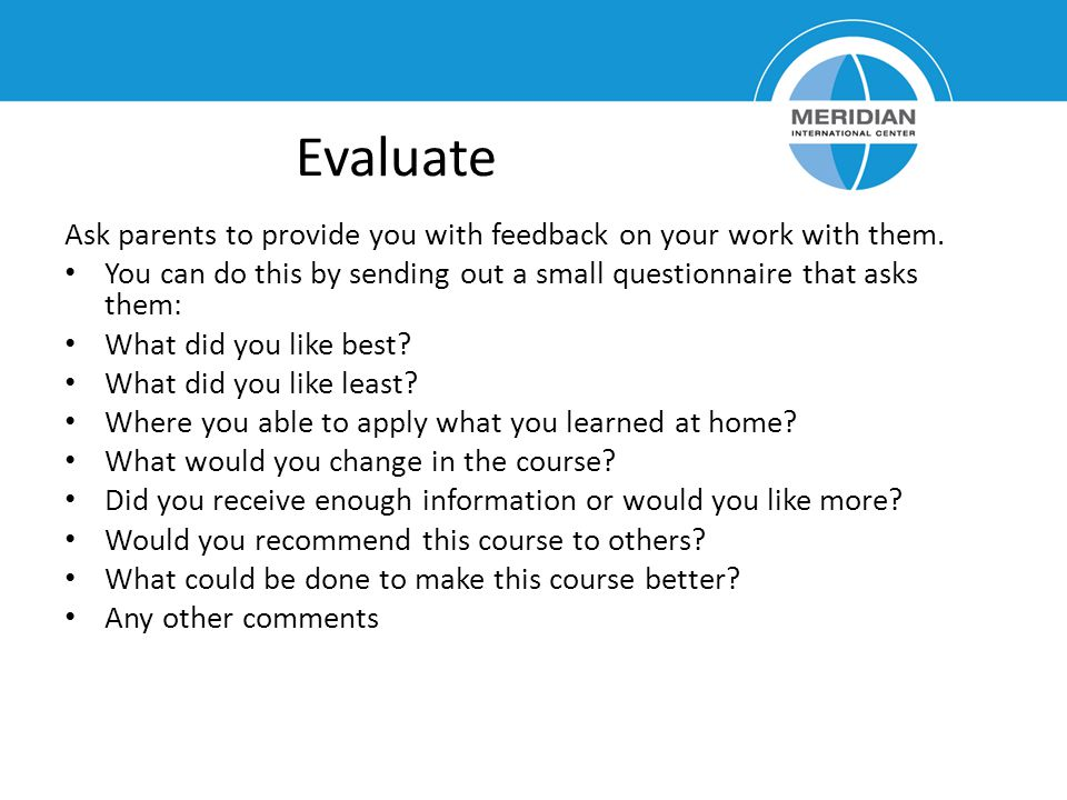 Evaluate Ask parents to provide you with feedback on your work with them. You can do this by sending out a small questionnaire that asks them: