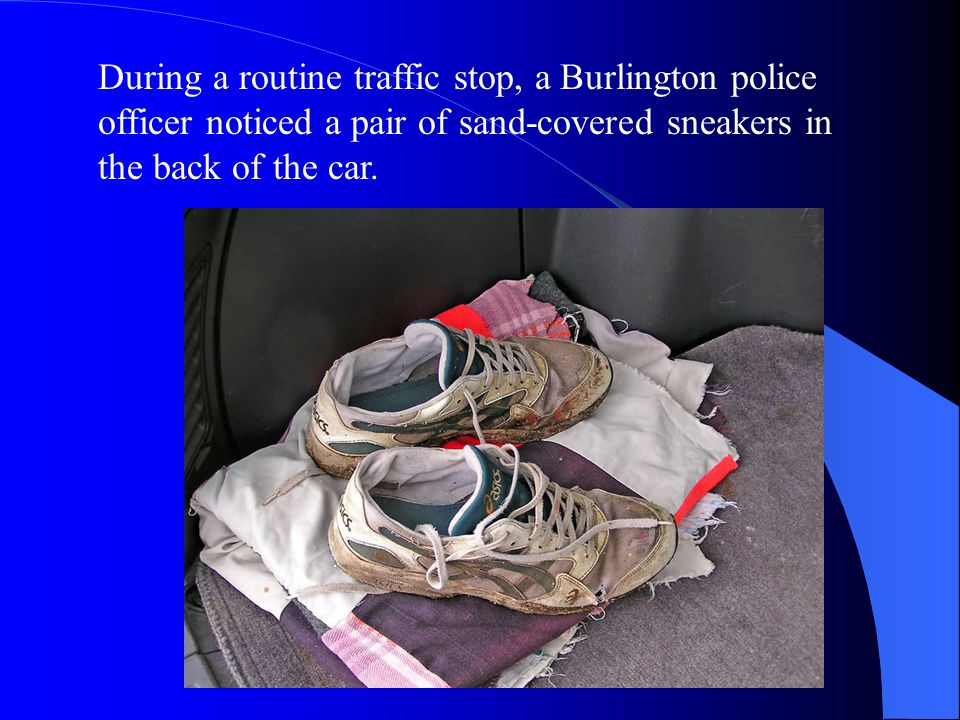 During a routine traffic stop, a Burlington police officer noticed a pair of sand-covered sneakers in the back of the car.