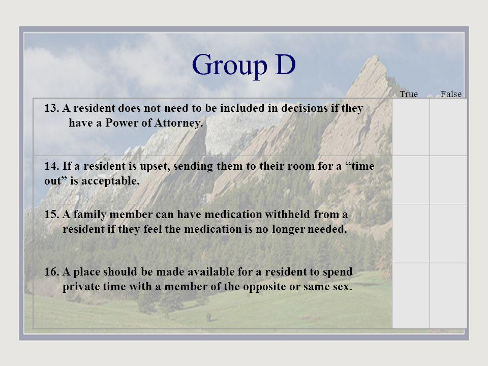 Group D True False. 13. A resident does not need to be included in decisions if they have a Power of Attorney.