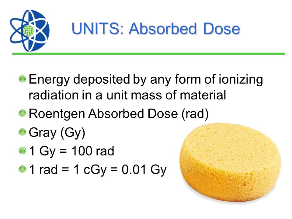 UNITS: Absorbed Dose Energy deposited by any form of ionizing radiation in a unit mass of material.