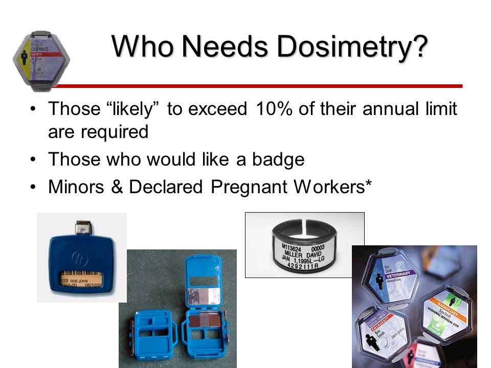 Who Needs Dosimetry Those likely to exceed 10% of their annual limit are required. Those who would like a badge.