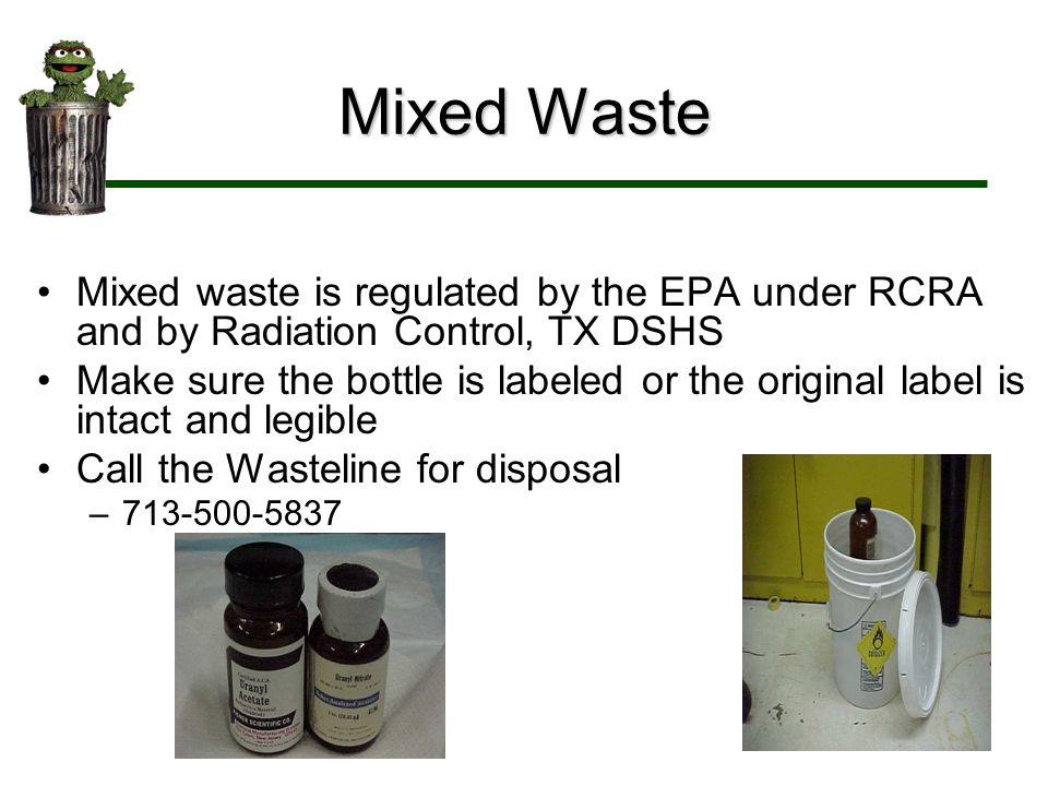 Mixed Waste Mixed waste is regulated by the EPA under RCRA and by Radiation Control, TX DSHS.