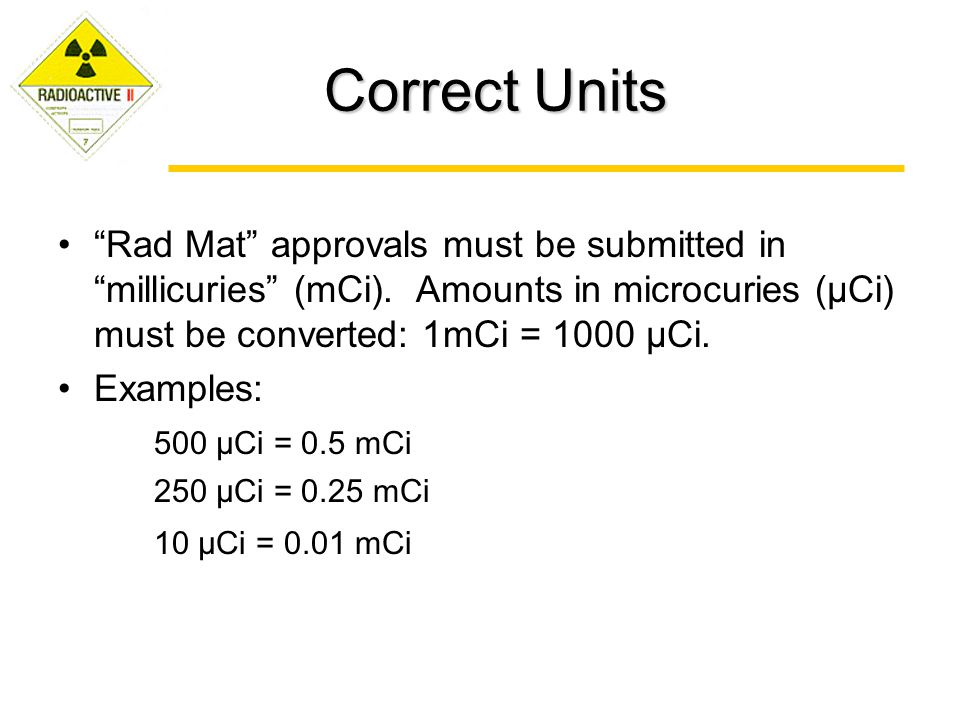 Correct Units Rad Mat approvals must be submitted in millicuries (mCi). Amounts in microcuries (μCi) must be converted: 1mCi = 1000 μCi.