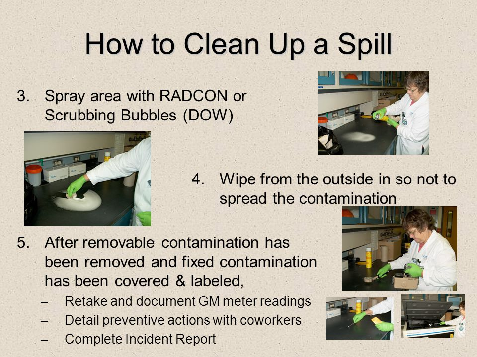 How to Clean Up a Spill Spray area with RADCON or Scrubbing Bubbles (DOW) Wipe from the outside in so not to spread the contamination.
