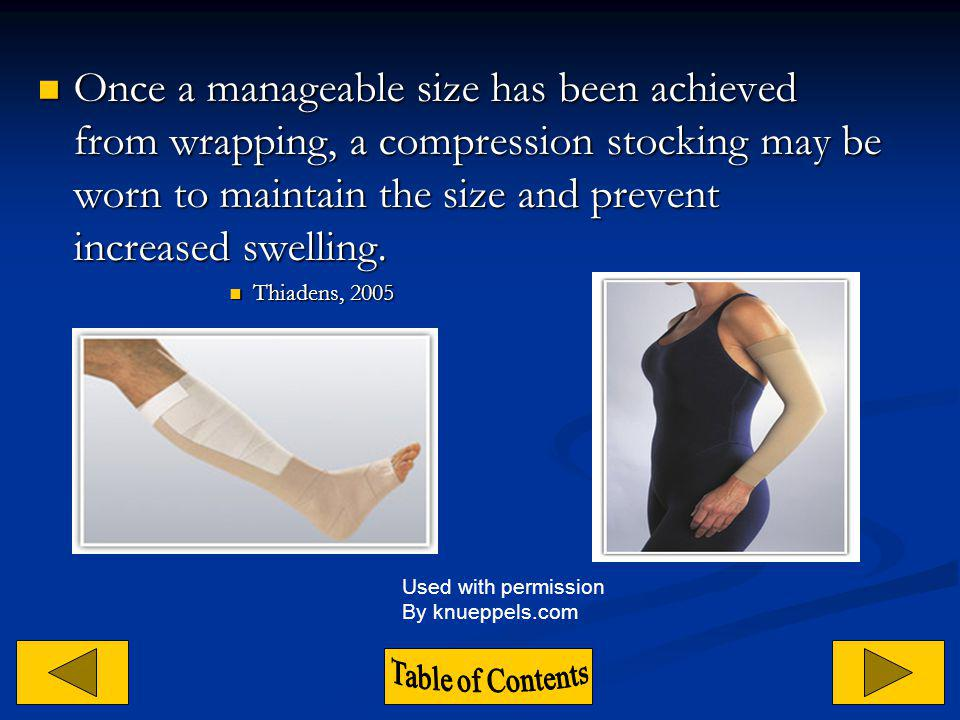 Once a manageable size has been achieved from wrapping, a compression stocking may be worn to maintain the size and prevent increased swelling.