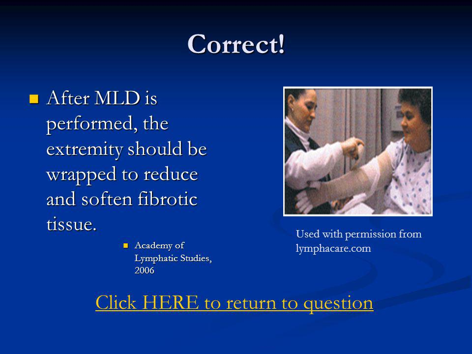 Correct! After MLD is performed, the extremity should be wrapped to reduce and soften fibrotic tissue.