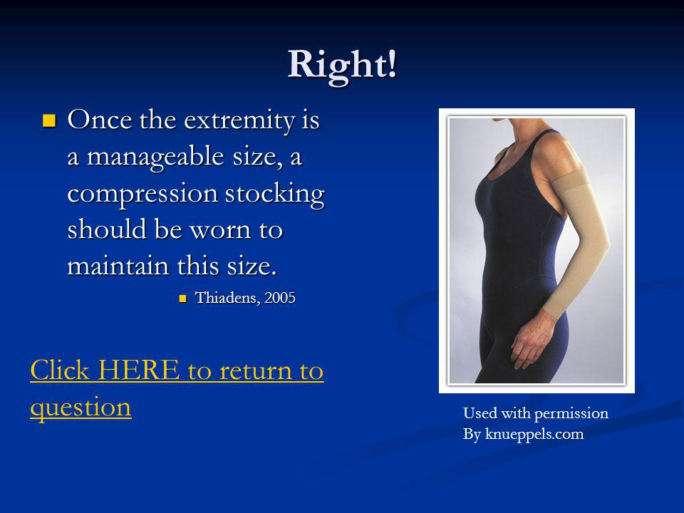 Right! Once the extremity is a manageable size, a compression stocking should be worn to maintain this size.