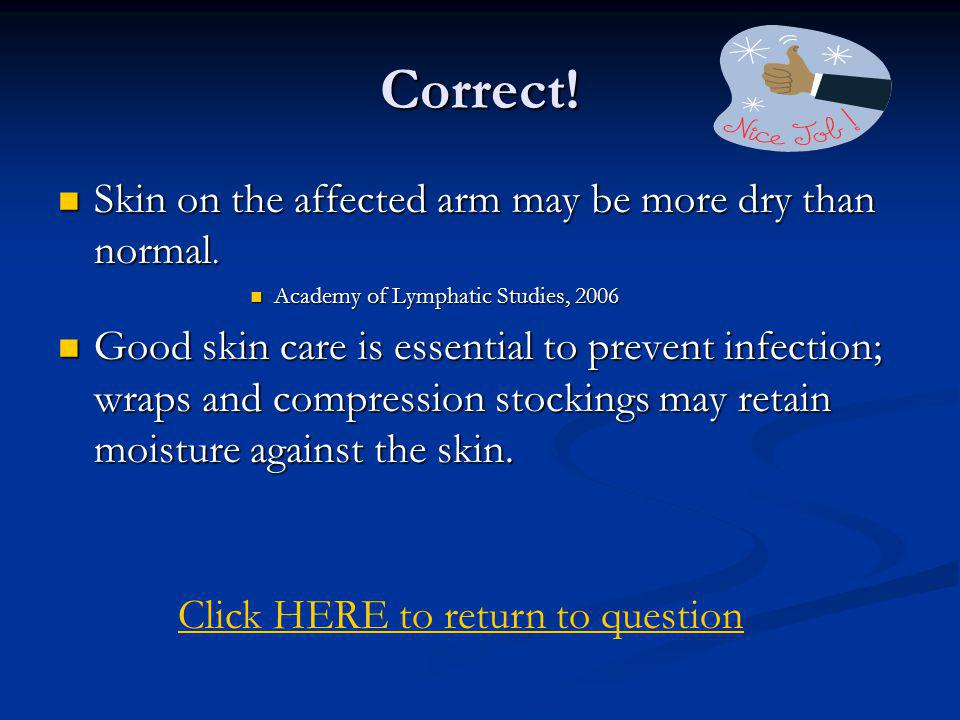 Correct! Skin on the affected arm may be more dry than normal.