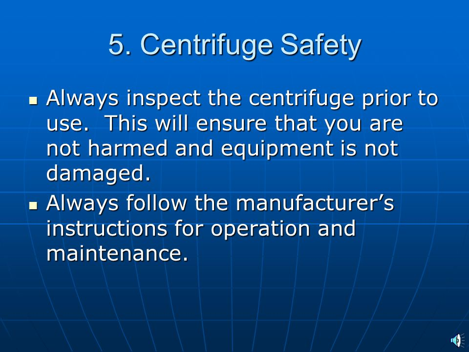 5. Centrifuge Safety Always inspect the centrifuge prior to use. This will ensure that you are not harmed and equipment is not damaged.