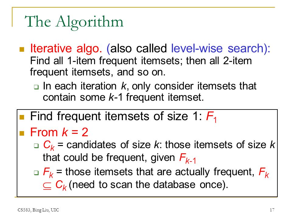 The Algorithm Iterative algo. (also called level-wise search): Find all 1-item frequent itemsets; then all 2-item frequent itemsets, and so on.