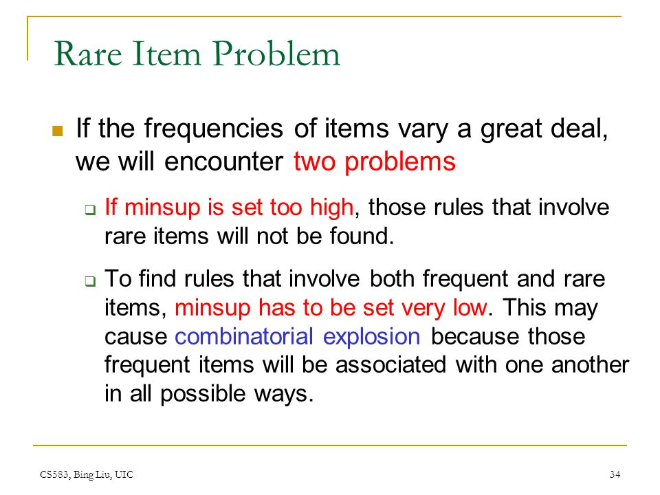 Rare Item Problem If the frequencies of items vary a great deal, we will encounter two problems.