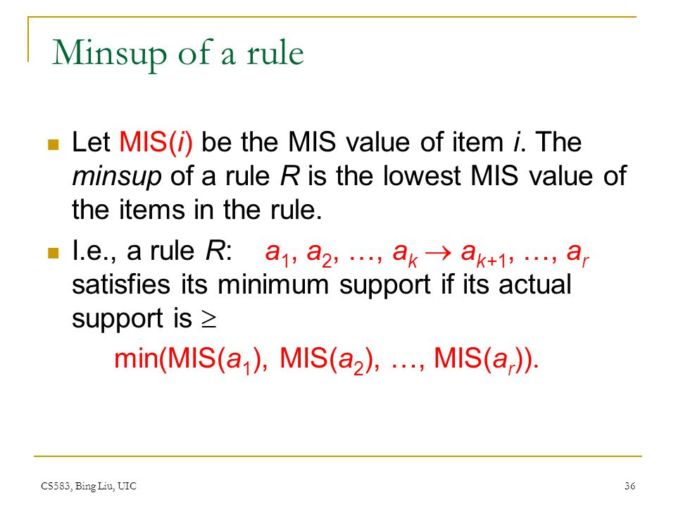 Minsup of a rule Let MIS(i) be the MIS value of item i. The minsup of a rule R is the lowest MIS value of the items in the rule.