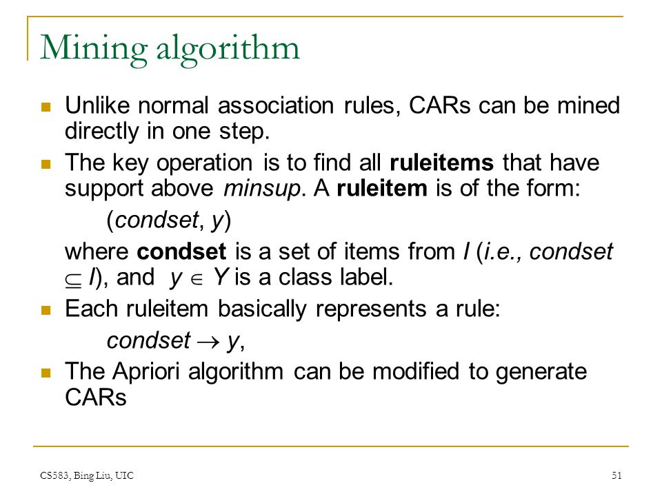 Mining algorithm Unlike normal association rules, CARs can be mined directly in one step.