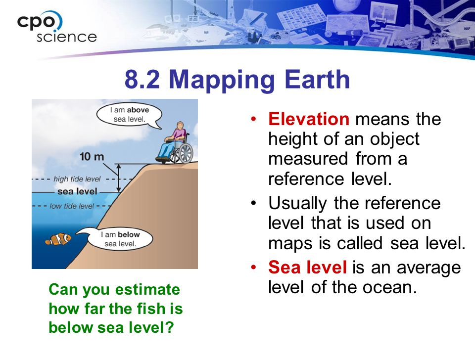 8.2 Mapping Earth Elevation means the height of an object measured from a reference level.