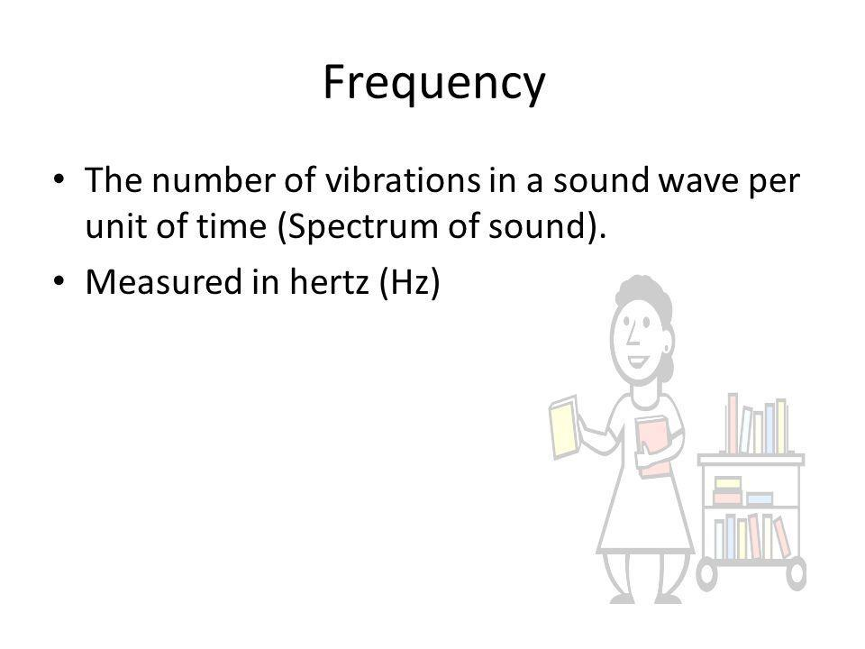Frequency The number of vibrations in a sound wave per unit of time (Spectrum of sound).