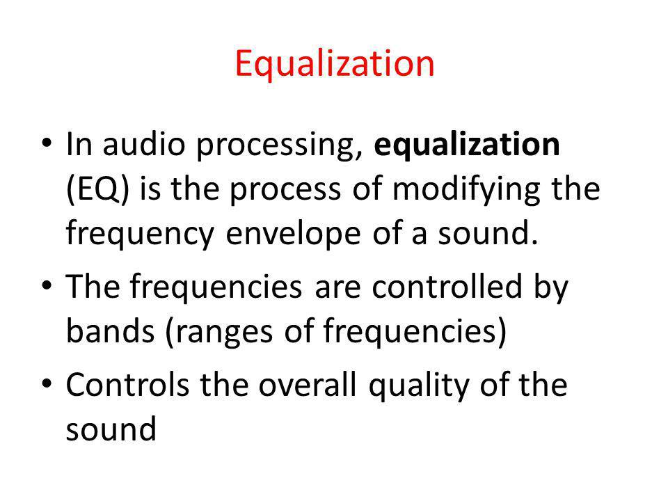 Equalization In audio processing, equalization (EQ) is the process of modifying the frequency envelope of a sound.