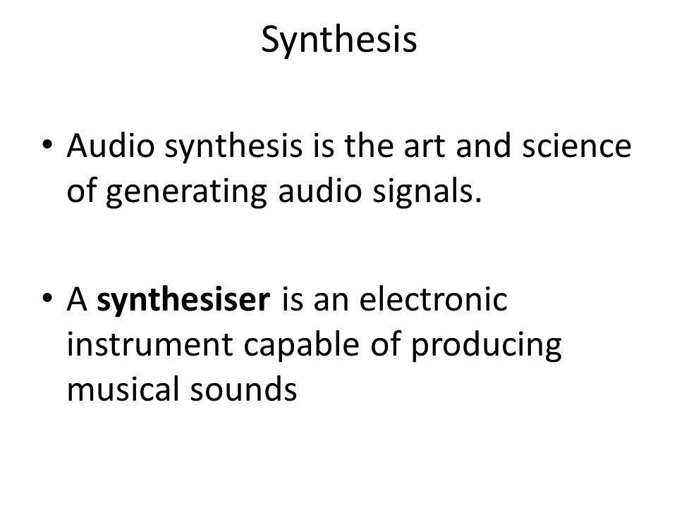 Synthesis Audio synthesis is the art and science of generating audio signals.