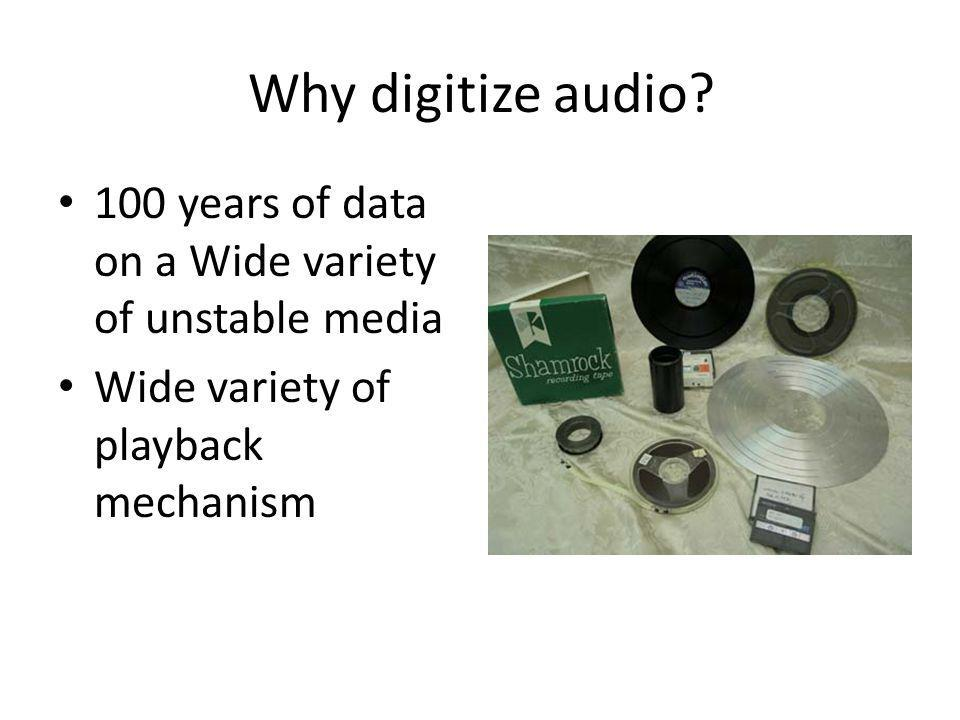 Why digitize audio. 100 years of data on a Wide variety of unstable media.
