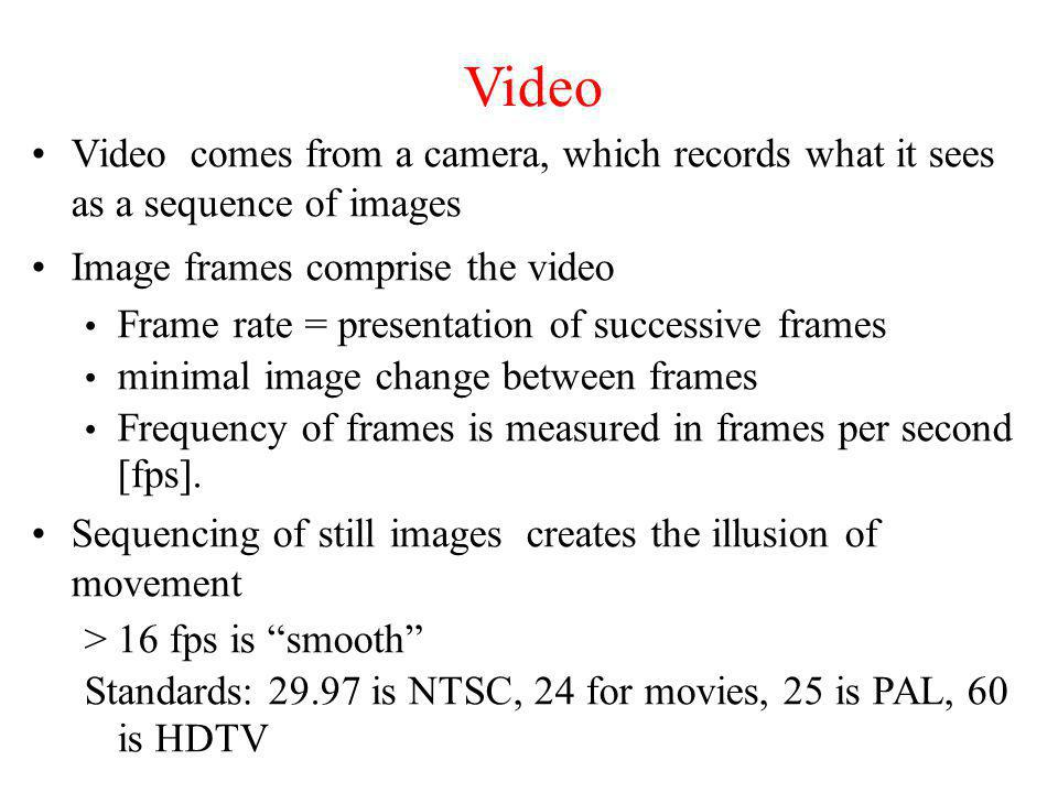Video Video comes from a camera, which records what it sees as a sequence of images. Image frames comprise the video.