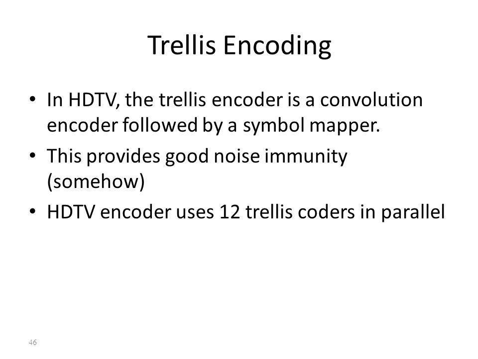 Trellis Encoding In HDTV, the trellis encoder is a convolution encoder followed by a symbol mapper.