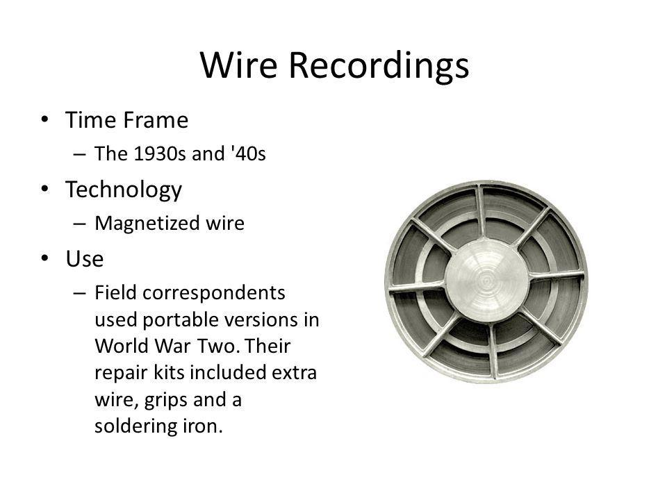Wire Recordings Time Frame Technology Use The 1930s and 40s