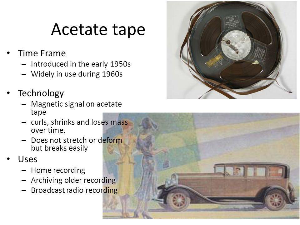 Acetate tape Time Frame Technology Uses Introduced in the early 1950s